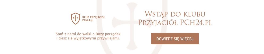 Dołącz już teraz do Klubu Przyjaciół PCh24.pl